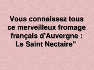 Vous connaissez tous ce merveilleux fromage français d'Auvergne : Le Saint Nectaire