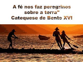 """A fé nos faz peregrinos sobre a terra""""  Catequese de Bento XVI"""