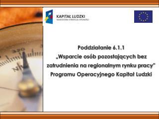 """Poddziałanie 6.1.1  """"Wsparcie osób pozostających bez zatrudnienia na regionalnym rynku pracy"""""""