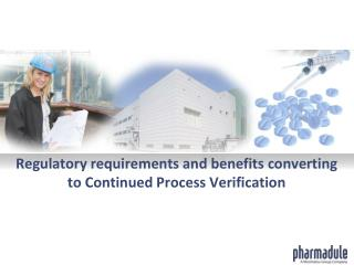 Regulatory requirements and benefits converting to Continued Process Verification