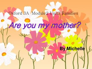 Oxford 3A  Module2 Unit3 Families Are you my mother? By Michelle