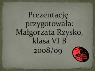Prezentację przygotowała: Małgorzata  Rzysko , klasa VI B 2008/09