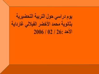 يوم دراسي حول التربية التحضيرية  بثانوية محمد الأخضر الفيلالي غارداية  الأحد :26 / 02 / 2006