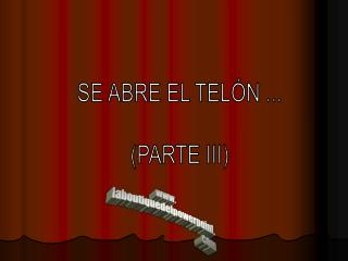 SE ABRE EL TELÓN ... (PARTE III)