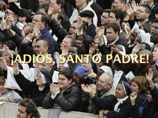 ¡ADIÓS, SANTO PADRE!