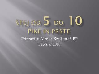 ŠTEJ OD  5  DO  10 PIKE IN PRSTE