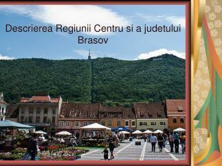 Descrierea Regiunii Centru si a judetului Brasov