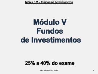 Módulo V Fundos  de Investimentos 25% a 40% do exame