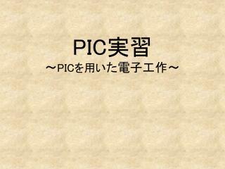 PIC 実習 ~ PIC を用い た電子工作~