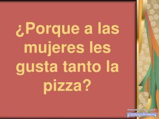 ¿Porque a las mujeres les gusta tanto la pizza?