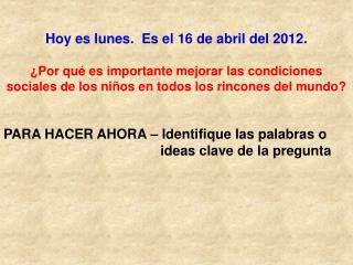 Hoy es  lunes.   Es el  16 de abril del 2012.