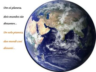 Um só planeta, dois mundos tão distantes... Un solo pianeta, due mondi così distanti...