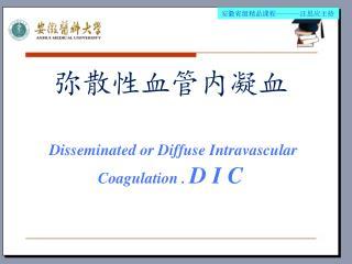 ???????? Disseminated or Diffuse Intravascular Coagulation .  D I C