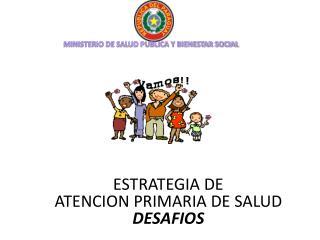 ESTRATEGIA DE  ATENCION PRIMARIA DE SALUD DESAFIOS