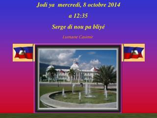 Jodi ya   mercredi, 8 octobre 2014 a  12:35 Serge di nou pa bliy é