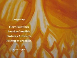 Ludger Philips Fiery Paintings Feurige Gemälde Pinturas Ardientes Peintures ardentes  1981 - 1990