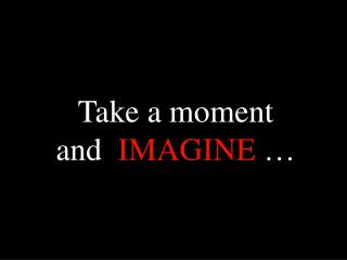 Take a moment and   IMAGINE  …