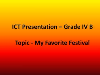 ICT Presentation – Grade IV B Topic - My Favorite Festival