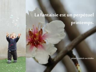 La fantaisie est un perpétuel printemps. Johann Friedrich von Schiller