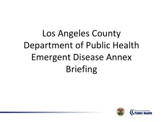 Los Angeles County  Department of Public Health  Emergent  Disease Annex  Briefing