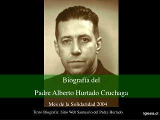 Mes de la Solidaridad 2004 Texto Biografía: Sitio Web Santuario del Padre Hurtado