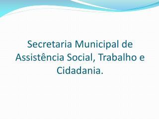 Secretaria Municipal de Assistência Social, Trabalho e Cidadania.