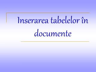 Inserarea tabelelor  în documente