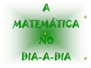 A MATEMÁTICA NO DIA-A-DIA