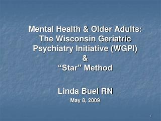 Mental Health  Older Adults: The Wisconsin Geriatric Psychiatry Initiative WGPI     Star  Method  Linda Buel RN May 8, 2