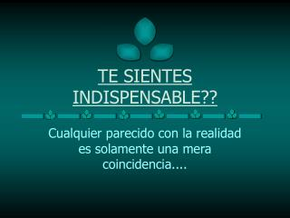 TE SIENTES INDISPENSABLE??
