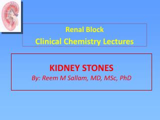 KIDNEY STONES By: Reem M Sallam, MD, MSc, PhD