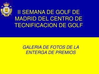II SEMANA DE GOLF DE MADRID DEL CENTRO DE TECNIFICACION DE GOLF