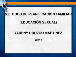 MÉTODOS DE PLANIFICACIÓN FAMILIAR (EDUCACIÓN SEXUAL) YARENY OROZCO MARTÍNEZ AUTOR