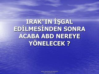 """IRAK""""IN İŞGAL EDİLMESİNDEN SONRA ACABA ABD NEREYE YÖNELECEK ?"""