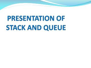 PRESENTATION OF                      STACK AND QUEUE