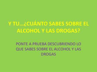 Y TU��CU�NTO SABES SOBRE EL ALCOHOL Y LAS DROGAS?