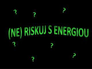 (NE) RISKUJ  s ENERGIOU