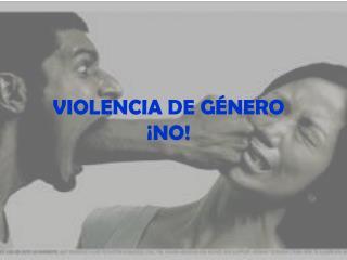 VIOLENCIA DE GÉNERO ¡NO!