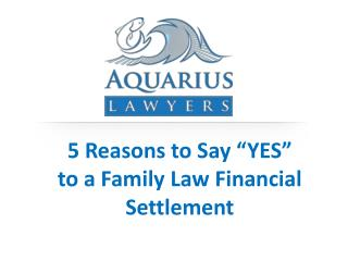"5 Reasons to Say ""YES""  to  a Family Law Financial Settlement"