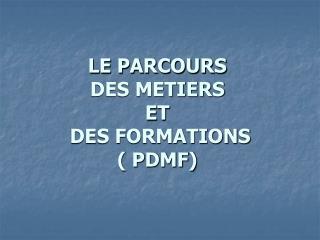 LE PARCOURS  DES METIERS  ET  DES FORMATIONS ( PDMF)