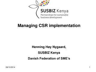 Managing CSR implementation  Henning Høy Nygaard,  SUSBIZ Kenya Danish Federation of SME's