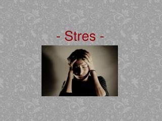 - Stres -