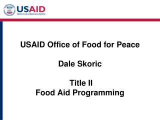 USAID Office of Food for Peace Dale Skoric  Title II  Food Aid Programming