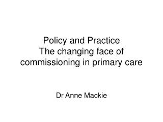 Policy and Practice The changing face of commissioning in primary care