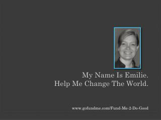 My Name Is Emilie.  Help Me Change The World.