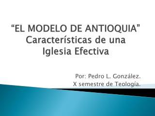 """""""EL MODELO DE ANTIOQUIA"""" Características de una Iglesia Efectiva"""