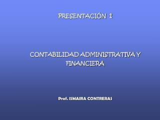 PRESENTACIÓN   1 CONTABILIDAD ADMINISTRATIVA Y FINANCIERA Prof. ISMAIRA CONTRERAS