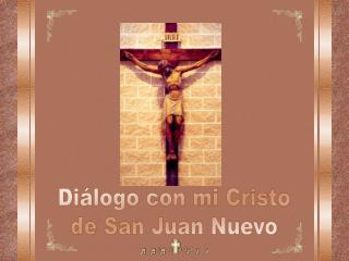 Diálogo con mi Cristo de San Juan Nuevo