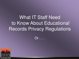 What IT Staff Need  to Know About Educational Records Privacy Regulations
