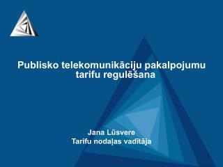 Publisko telekomunikāciju pakalpojumu tarifu regulēšana Jana Lūsvere Tarifu nodaļas vadītāja